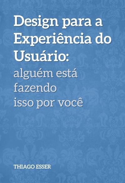 Design para a Experiência do Usuário: alguém está fazendo isso por você