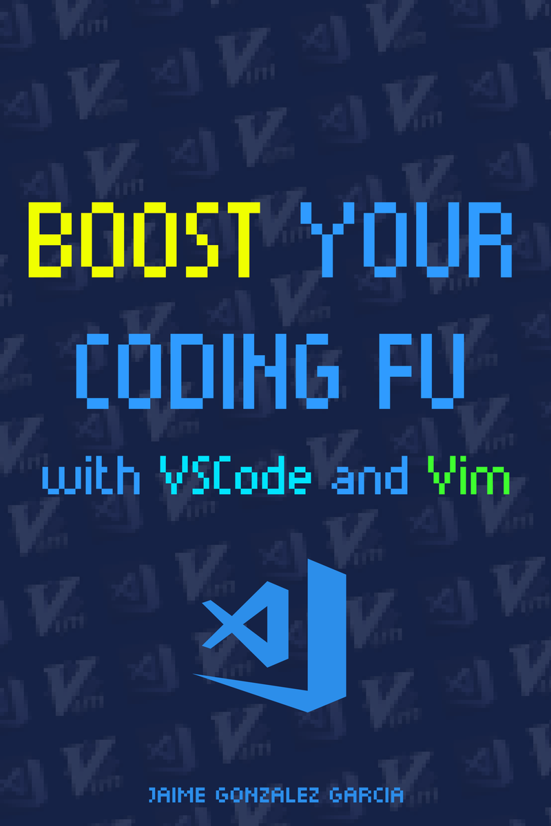 Boost Your Coding Fu With VSCode and Vim: Unleash the power of Vim in Visual Studio Code, boost your productivity and become an even more awesome developer by Jaime González García