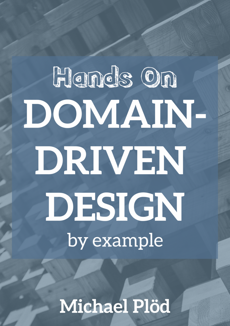 Hands-on Domain-driven Design - by example: Domain-driven Design practically explained with a massive case study by Michael Plöd