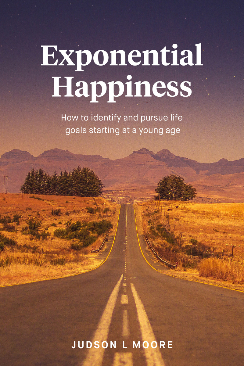Exponential Happiness: How to identify and pursue life goals starting at a young age by Judson L. Moore