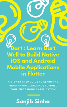Dart : Learn Dart Well to Build Native iOS and Android Mobile Applications in Flutter