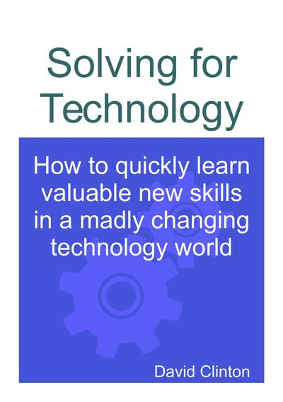Solving for Technology: How to quickly learn valuable new skills in a madly changing technology world