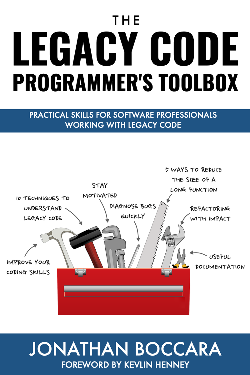 The Legacy Code Programmer's Toolbox: Practical skills for software professionals working with legacy code by Jonathan Boccara