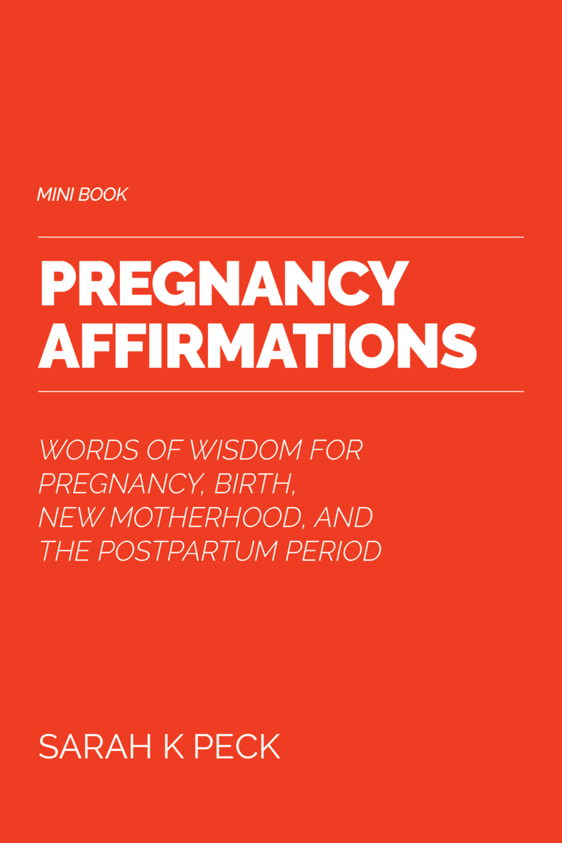 Pregnancy Affirmations: Words of Wisdom for Pregnancy, Birth, New Motherhood and the Postpartum Period by Sarah K. Peck