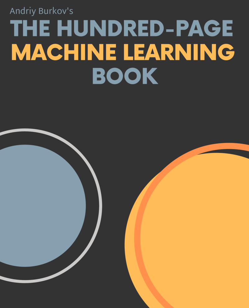 The Hundred-Page Machine Learning Book: Everything you really need to know in Machine Learning in a hundred pages by Andriy Burkov